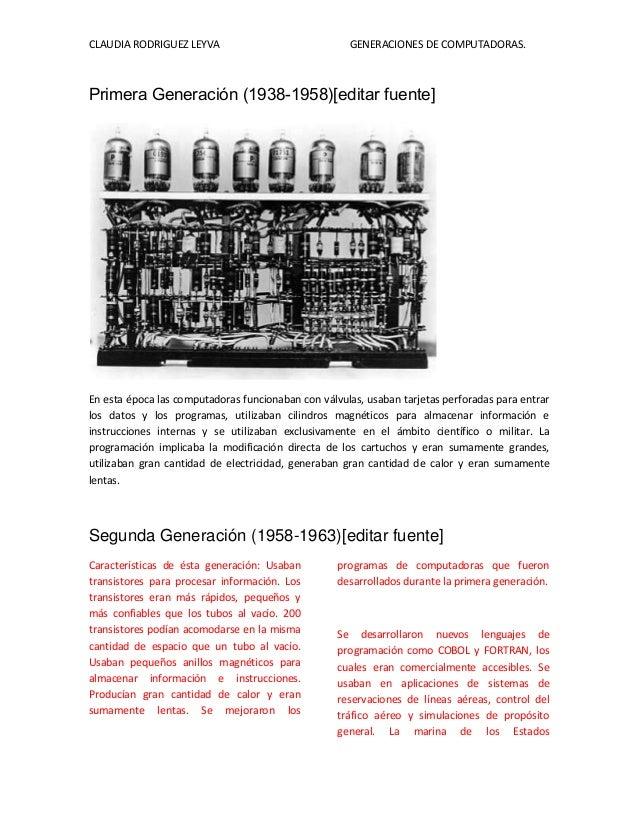 CLAUDIA RODRIGUEZ LEYVA GENERACIONES DE COMPUTADORAS. Primera Generación (1938-1958)[editar fuente] En esta época las comp...