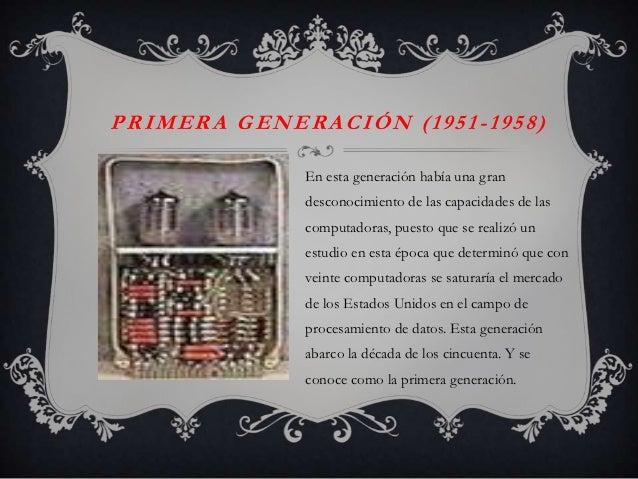 PRIMERA GENERACIÓN (1951-1958)             En esta generación había una gran             desconocimiento de las capacidade...