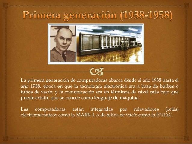La primera generación de computadoras abarca desde el año 1938 hasta el  año 1958, época en que la tecnología electrónica ...