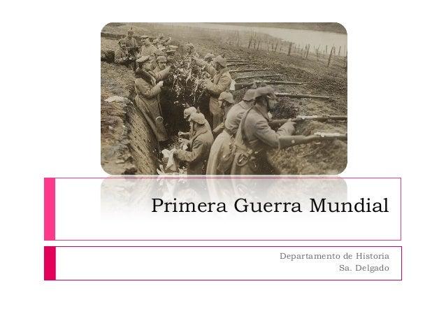 Primera Guerra Mundial           Departamento de Historia                       Sa. Delgado