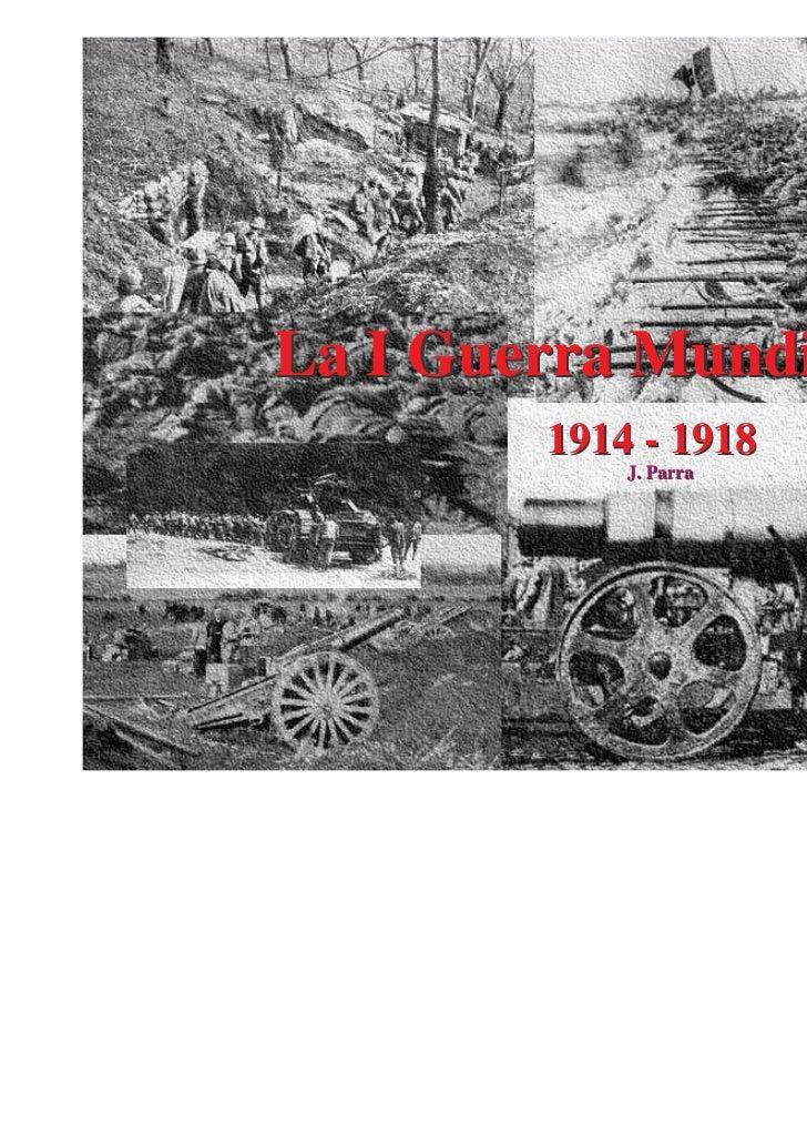 La I Guerra Mundial        1914 - 1918            J. Parra