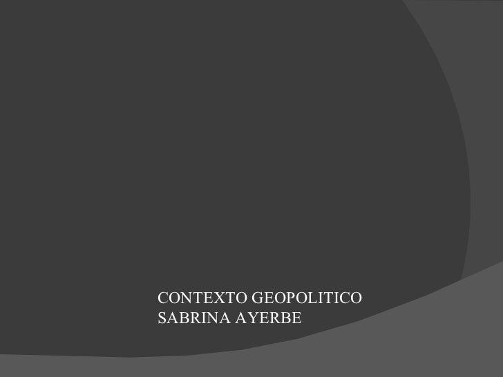 CONTEXTO GEOPOLITICO  SABRINA AYERBE