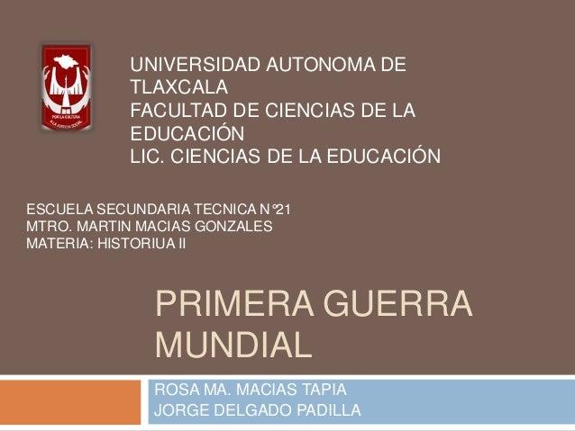 PRIMERA GUERRA MUNDIAL ROSA MA. MACIAS TAPIA JORGE DELGADO PADILLA UNIVERSIDAD AUTONOMA DE TLAXCALA FACULTAD DE CIENCIAS D...