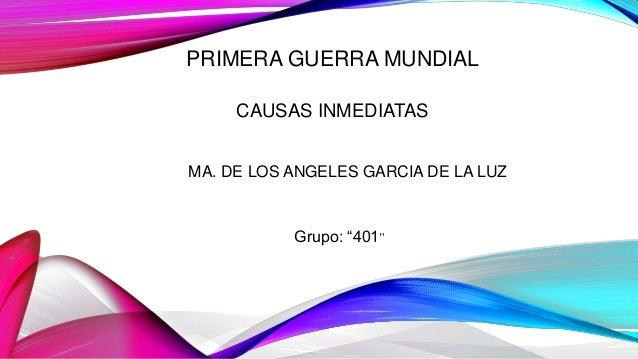 """PRIMERA GUERRA MUNDIAL CAUSAS INMEDIATAS MA. DE LOS ANGELES GARCIA DE LA LUZ Grupo: """"401"""""""