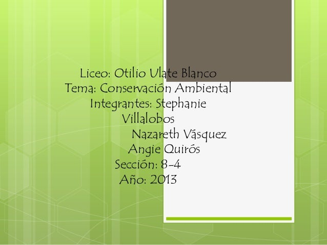 Liceo: Otilio Ulate BlancoTema: Conservación AmbientalIntegrantes: StephanieVillalobosNazareth VásquezAngie QuirósSección:...