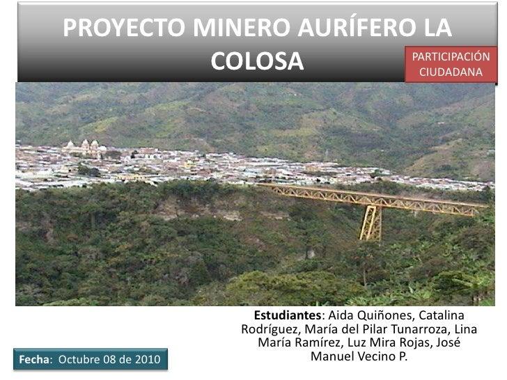 PROYECTO MINERO AURÍFERO LA COLOSA<br />PARTICIPACIÓN CIUDADANA<br />Estudiantes: Aida Quiñones, Catalina Rodríguez, María...