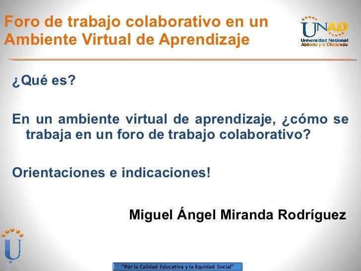 Foro de trabajo colaborativo en un Ambiente Virtual de Aprendizaje <ul><li>¿Qué es? </li></ul><ul><li>En un ambiente virtu...