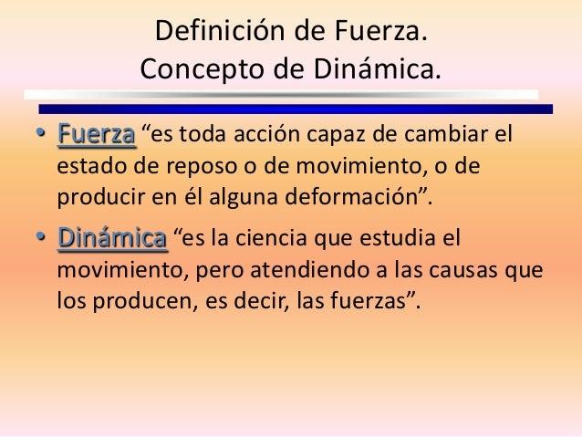 """Definición de Fuerza.Concepto de Dinámica.• Fuerza """"es toda acción capaz de cambiar elestado de reposo o de movimiento, o ..."""