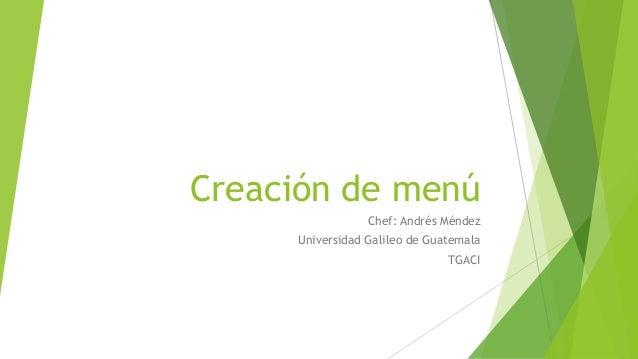 Creación de menú Chef: Andrés Méndez Universidad Galileo de Guatemala TGACI