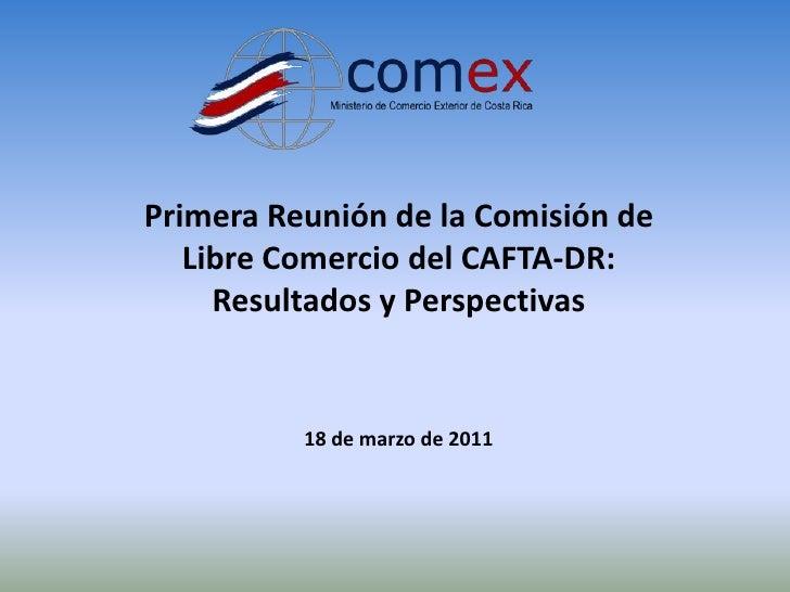 Primera Reunión de la Comisión de   Libre Comercio del CAFTA-DR:     Resultados y Perspectivas          18 de marzo de 2011