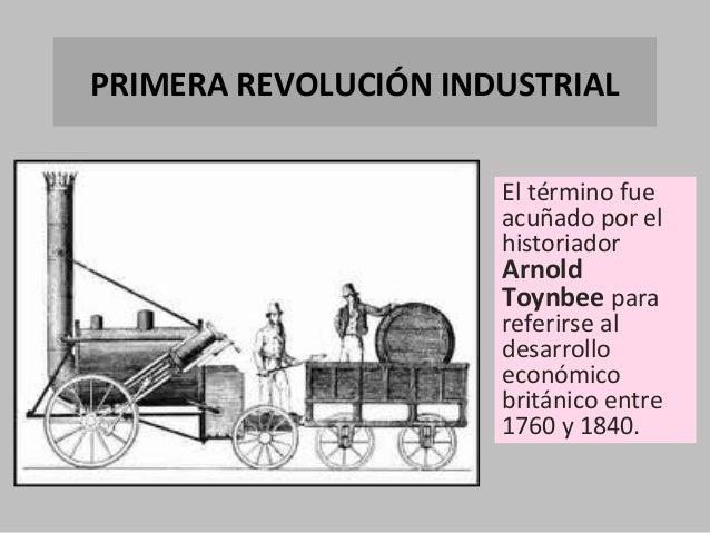 PRIMERA REVOLUCIÓN INDUSTRIAL El término fue acuñado por el historiador  Arnold Toynbee para  referirse al desarrollo econ...