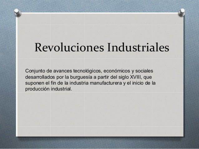 Revoluciones IndustrialesConjunto de avances tecnológicos, económicos y socialesdesarrollados por la burguesía a partir de...