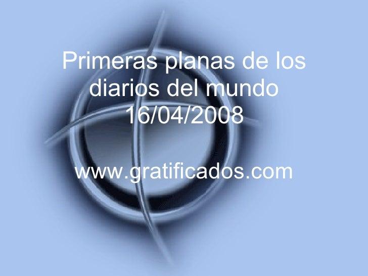 Primeras planas de los diarios del mundo 16/04/2008 www.gratificados.com