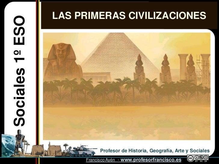 LAS PRIMERAS CIVILIZACIONESSociales 1º ESO                             Profesor de Historia, Geografía, Arte y Sociales   ...