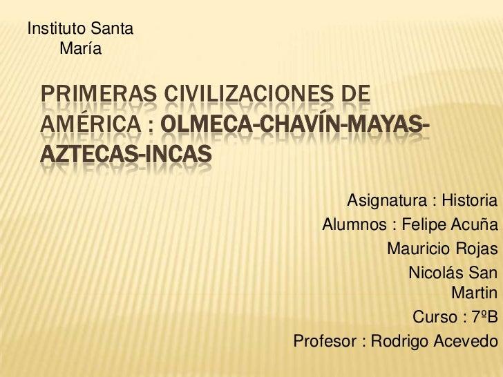 Instituto Santa María<br />Primeras civilizaciones de América : Olmeca-Chavín-Mayas-Aztecas-Incas<br />Asignatura : Histor...