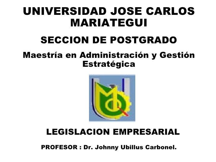 LEGISLACION EMPRESARIAL PROFESOR : Dr. Johnny Ubillus Carbonel. UNIVERSIDAD JOSE CARLOS MARIATEGUI SECCION DE POSTGRADO Ma...