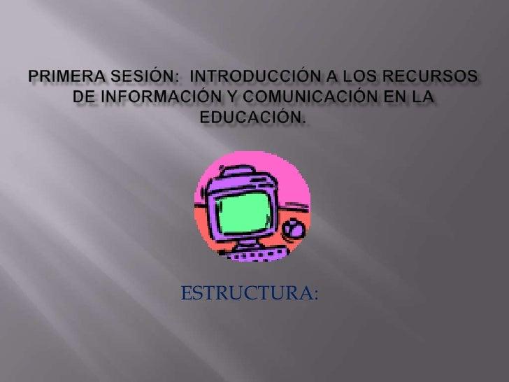 PRIMERA SESIÓN:  INTRODUCCIÓN A LOS RECURSOS DE INFORMACIÓN Y COMUNICACIÓN EN LA EDUCACIÓN.<br />ESTRUCTURA:<br />