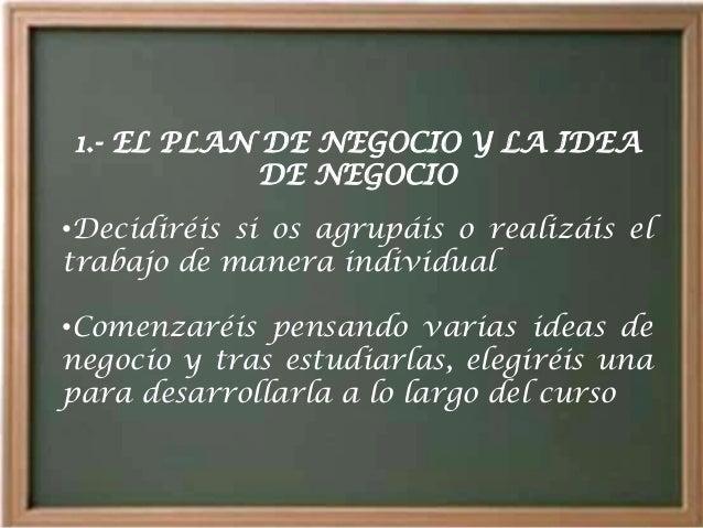 1.- EL PLAN DE NEGOCIO Y LA IDEA            DE NEGOCIO•Decidiréis si os agrupáis o realizáis eltrabajo de manera individu...