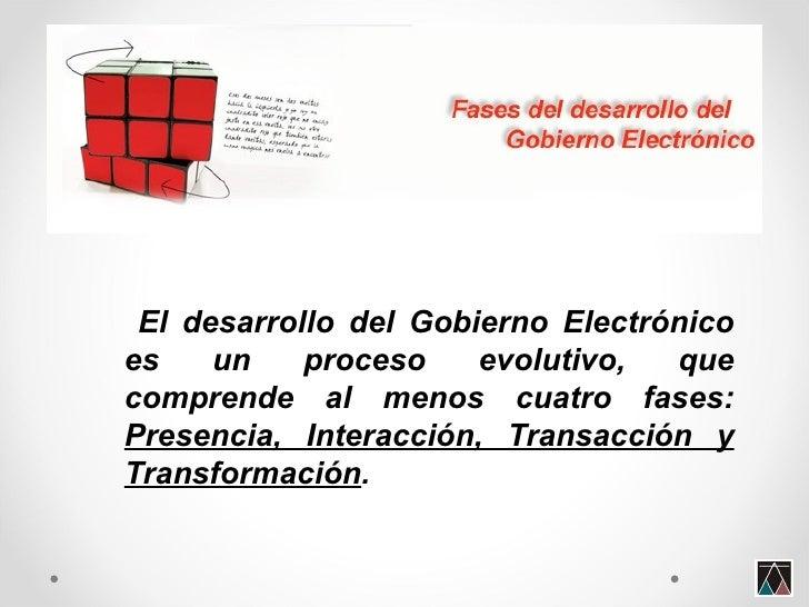<ul><li>El desarrollo del Gobierno Electrónico es un proceso evolutivo, que comprende al menos cuatro fases:  Presencia, I...