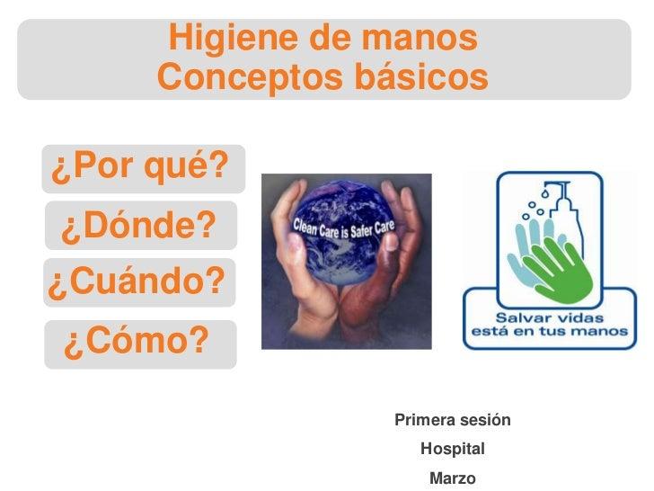 ¿Por qué?<br />¿Dónde?<br />¿Cuándo?<br />¿Cómo?<br />Higiene de manosConceptos básicos<br />Primera sesión <br />Hospital...