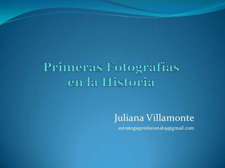 Primeras Fotografías en la Historia<br />Juliana Villamonte<br />estrategiaprofesional19@gmail.com<br />
