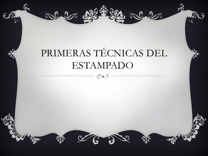 PRIMERAS TÉCNICAS DEL     ESTAMPADO