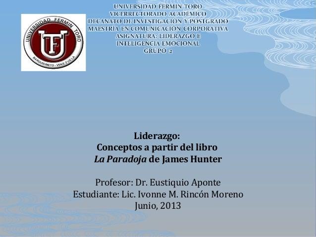 Liderazgo:Conceptos a partir del libroLa Paradoja de James HunterProfesor: Dr. Eustiquio AponteEstudiante: Lic. Ivonne M. ...