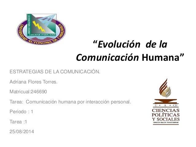 """""""Evolución de la  Comunicación Humana""""  ESTRATEGIAS DE LA COMUNICACIÓN.  Adriana Flores Torres.  Matricual:246690  Tarea: ..."""