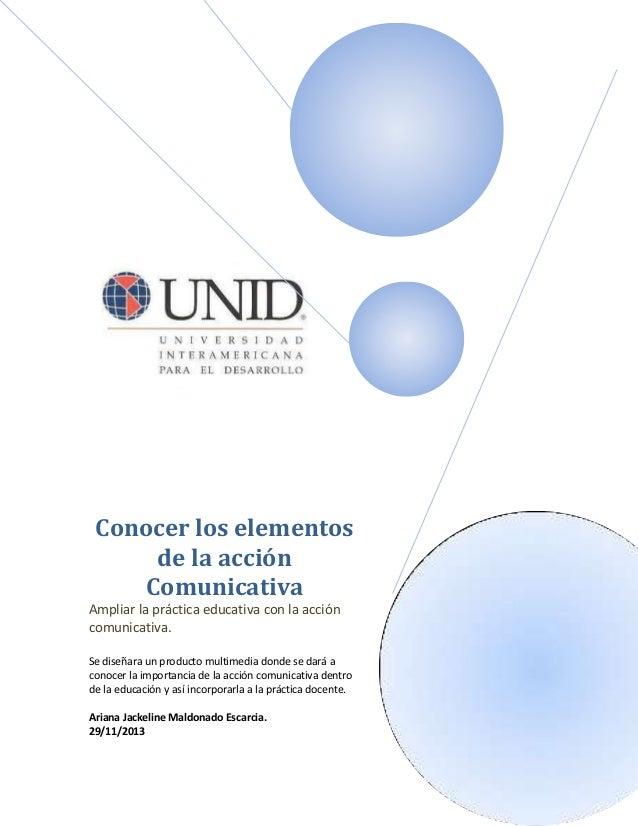 Conocer los elementos de la acción Comunicativa Ampliar la práctica educativa con la acción comunicativa. Se diseñara un p...