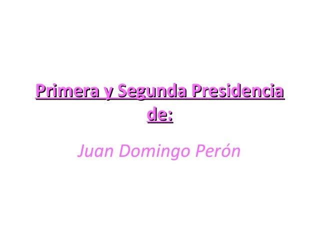 Primera y Segunda PresidenciaPrimera y Segunda Presidencia de:de: Juan Domingo Perón