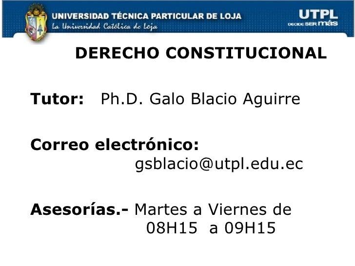 DERECHO CONSTITUCIONALTutor:   Ph.D. Galo Blacio AguirreCorreo electrónico:            gsblacio@utpl.edu.ecAsesorías.- Mar...