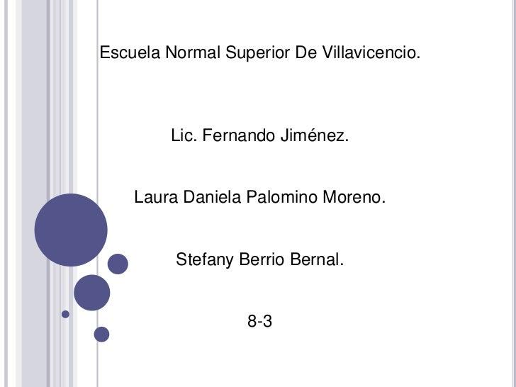 Escuela Normal Superior De Villavicencio.         Lic. Fernando Jiménez.    Laura Daniela Palomino Moreno.         Stefany...