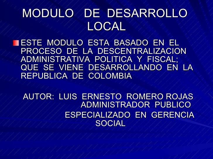 MODULO  DE  DESARROLLO  LOCAL <ul><li>ESTE  MODULO  ESTA  BASADO  EN  EL PROCESO  DE  LA  DESCENTRALIZACION  ADMINISTRATIV...
