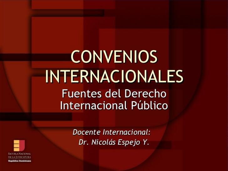 CONVENIOS INTERNACIONALES Fuentes del Derecho Internacional Público Docente Internacional:  Dr. Nicolás Espejo Y.