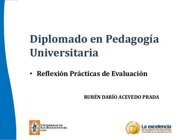 Diplomado en Pedagogía Universitaria • Reflexión Prácticas de Evaluación RUBÉN DARÍO ACEVEDO PRADA