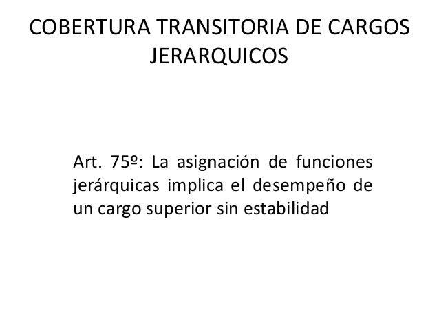 COBERTURA TRANSITORIA DE CARGOS JERARQUICOS Art. 75º: La asignación de funciones jerárquicas implica el desempeño de un ca...
