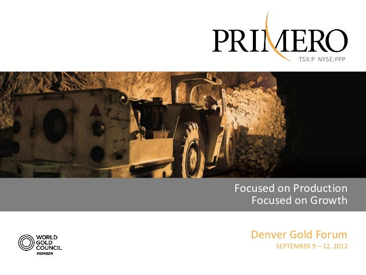 TSX:P NYSE:PPPFocused on Production   Focused on Growth   Denver Gold Forum       SEPTEMBER 9 – 12, 2012