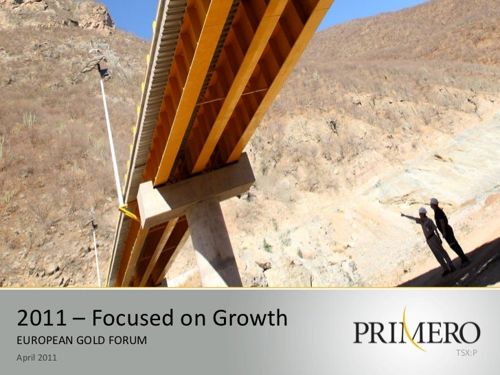 2011 – Focused on GrowthEUROPEAN GOLD FORUM                           TSX:PApril 2011