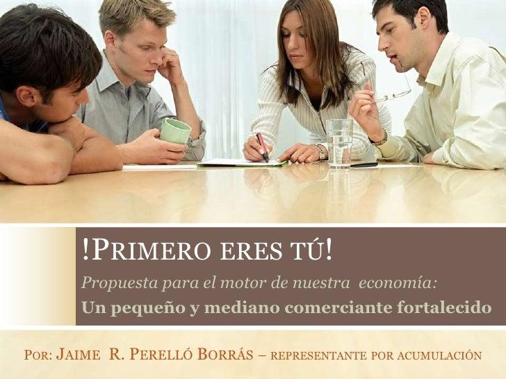!PRIMERO ERES TÚ!       Propuesta para el motor de nuestra economía:       Un pequeño y mediano comerciante fortalecidoPOR...