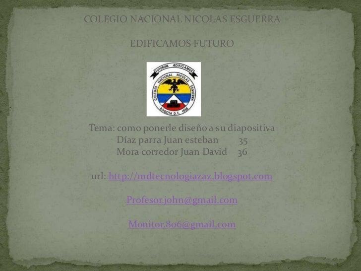 COLEGIO NACIONAL NICOLAS ESGUERRA         EDIFICAMOS FUTUROTema: como ponerle diseño a su diapositiva      Díaz parra Juan...