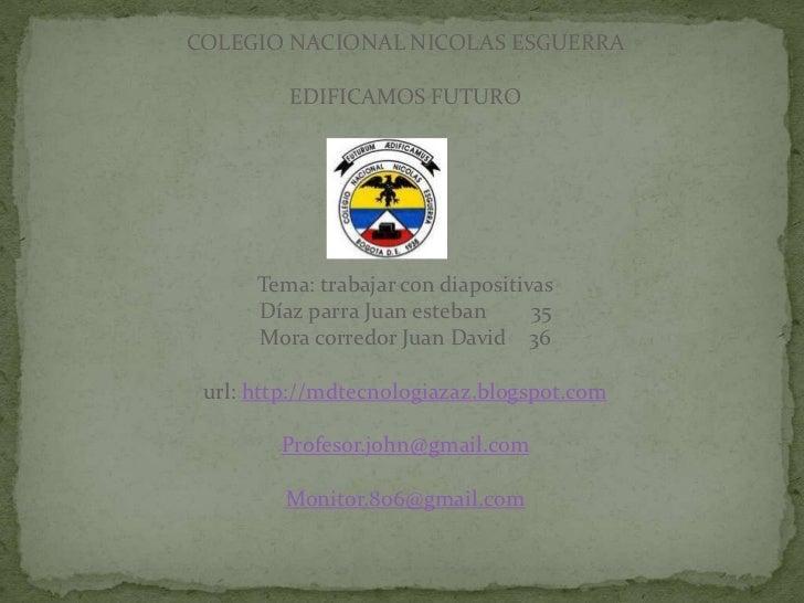 COLEGIO NACIONAL NICOLAS ESGUERRA         EDIFICAMOS FUTURO      Tema: trabajar con diapositivas      Díaz parra Juan este...