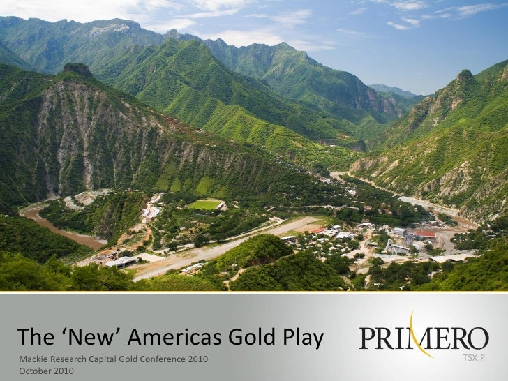 The 'New' Americas Gold Play Mackie Research Capital Gold Conference 2010   TSX:P October 2010