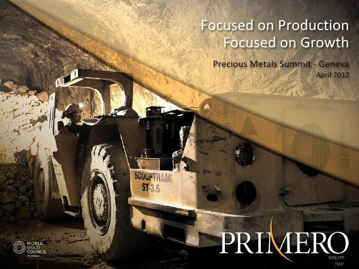 Focused on Production   Focused on Growth Precious Metals Summit - Geneva                          April 2012             ...