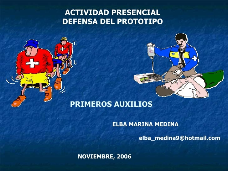 PRIMEROS AUXILIOS ACTIVIDAD PRESENCIAL DEFENSA DEL PROTOTIPO ELBA MARINA MEDINA  [email_address] NOVIEMBRE, 2006