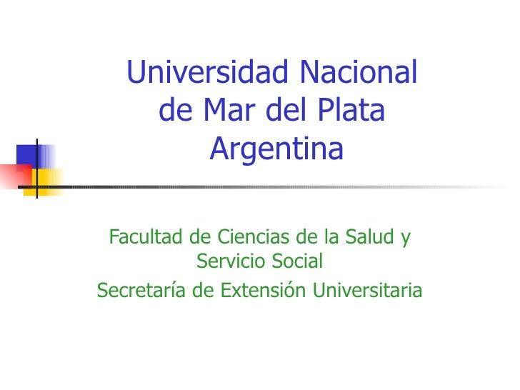 Universidad Nacional  de Mar del Plata  Argentina Facultad de Ciencias de la Salud y Servicio Social Secretaría de Extensi...