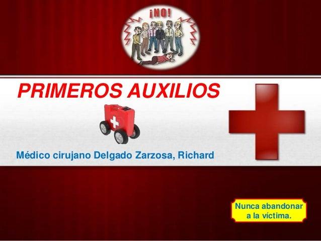 PRIMEROS AUXILIOS Médico cirujano Delgado Zarzosa, Richard Nunca abandonar a la víctima.
