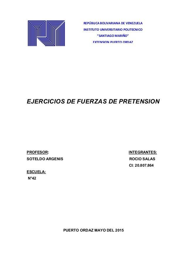 EJERCICIOS DE FUERZAS DE PRETENSION PROFESOR: INTEGRANTES: SOTELDO ARGENIS ROCIO SALAS CI: 20.807.864 ESCUELA: N°42 PUERTO...