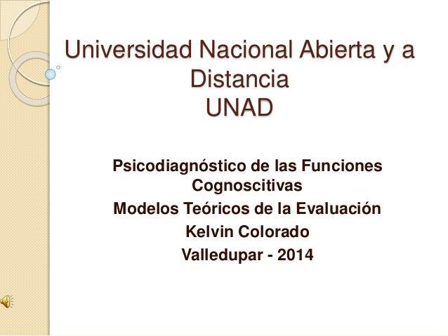 Universidad Nacional Abierta y a Distancia UNAD Psicodiagnóstico de las Funciones Cognoscitivas Modelos Teóricos de la Eva...
