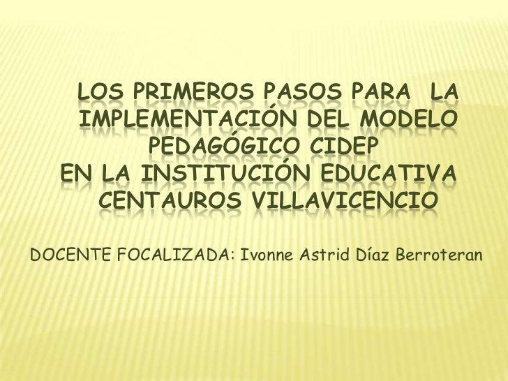 LOS PRIMEROS PASOS PARA LA    IMPLEMENTACIÓN DEL MODELO          PEDAGÓGICO CIDEP   EN LA INSTITUCIÓN EDUCATIVA      CENTA...