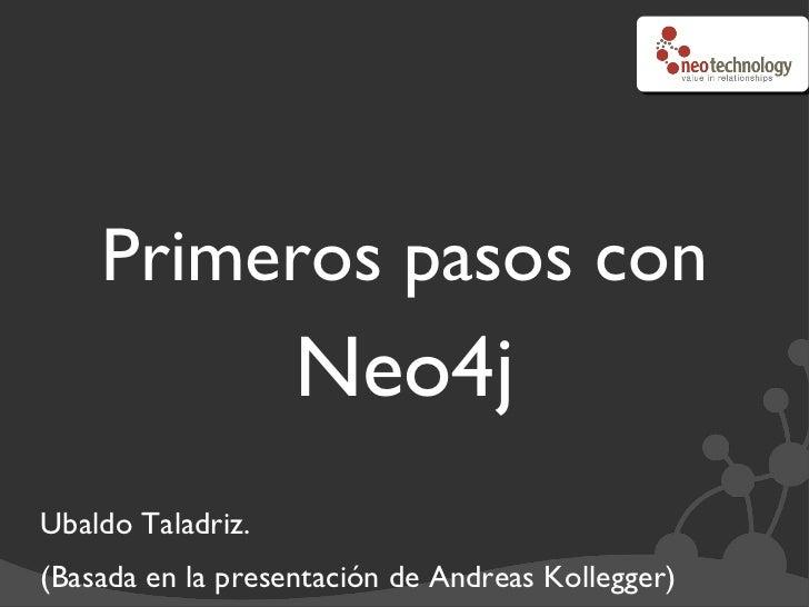 Primeros pasos con  Neo4j <ul><li>Ubaldo Taladriz. </li></ul><ul><li>(Basada en la presentación de Andreas Kollegger)  </l...